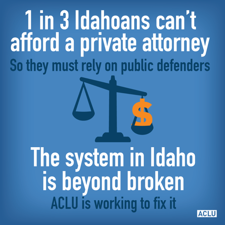 "infographic that says ""1 in 3 Idahoans can't afford a private attorney so they must rely on public defenders. The system in Idaho is beyond broken. ACLU is working to fix it."